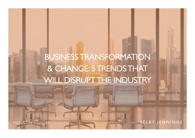 INDUSTRY INSIGHT BUSINESS TRANSFORMATION & CHANGE: 5 TRENDS THAT WILL DISRUPT THE INDUSTRY