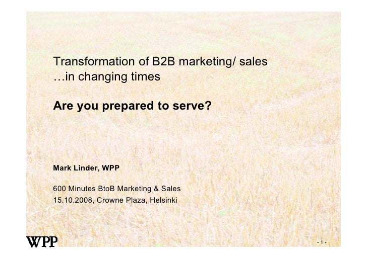 Transformation of B2B marketing/ sales …in changing times  Are you prepared to serve?     Mark Linder, WPP  600 Minutes Bt...