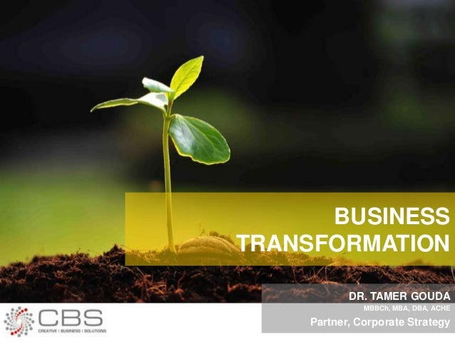 BUSINESS TRANSFORMATION DR. TAMER GOUDA MBBCh, MBA, DBA, ACHE Partner, Corporate Strategy