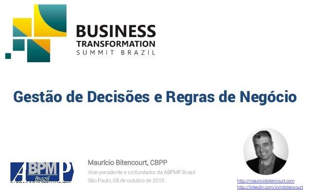 Gestão de Decisões e Regras de Negócio Maurício Bitencourt, CBPP Vice-presidente e co-fundador da ABPMP Brasil São Paulo, ...