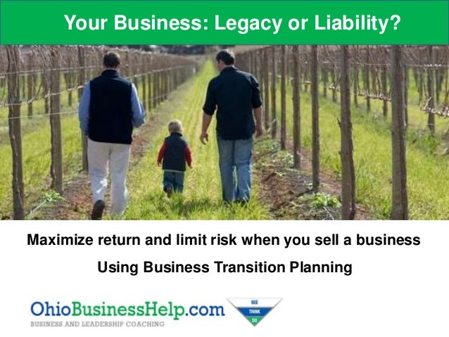 Your Business: Legacy or Liability? Maximize return and limit risk when you sell a business Using Business Transition Plan...
