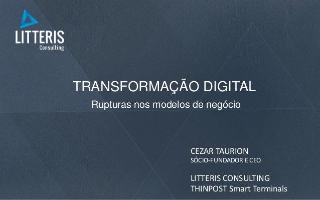 TRANSFORMAÇÃO DIGITAL Rupturas nos modelos de negócio CEZAR TAURION SÓCIO-FUNDADOR E CEO LITTERIS CONSULTING THINPOST Smar...