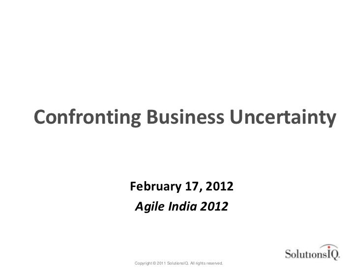 Confronting Business Uncertainty          February 17, 2012           Agile India 2012          Copyright © 2011 Solutions...