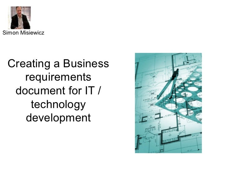 Creating a Business requirements document for IT / technology development Simon Misiewicz