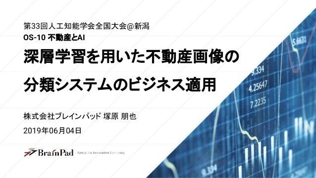 第33回人工知能学会全国大会@新潟 株式会社ブレインパッド 塚原 朋也 2019年06月04日 OS-10 不動産とAI 深層学習を用いた不動産画像の 分類システムのビジネス適用