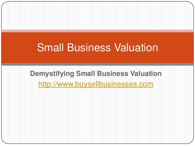 Demystifying Small Business Valuationhttp://www.buysellbusinesses.comSmall Business Valuation