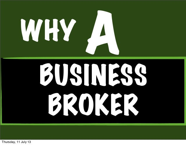 WHY BUSINESS BROKER A Thursday, 11 July 13