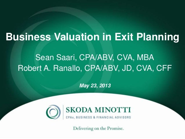 Business Valuation in Exit PlanningSean Saari, CPA/ABV, CVA, MBARobert A. Ranallo, CPA/ABV, JD, CVA, CFFMay 23, 2013