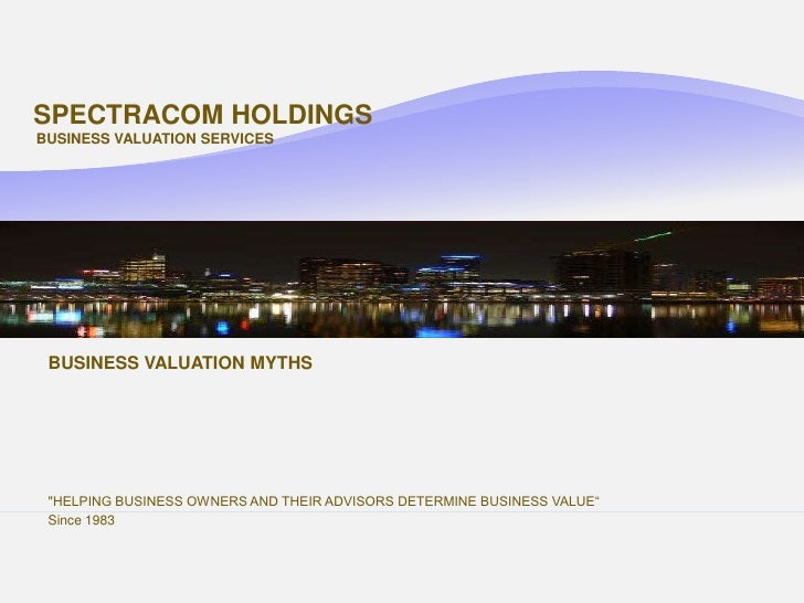 SPECTRACOM HOLDINGS BUSINESS VALUATION SERVICES      BUSINESS VALUATION MYTHS      quot;HELPING BUSINESS OWNERS AND THEIR ...