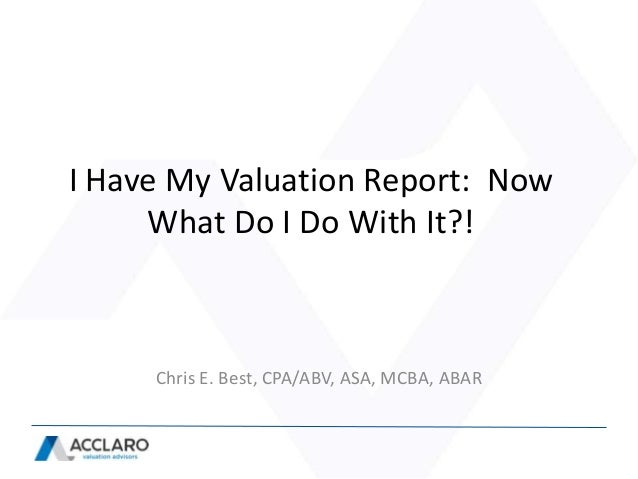 I Have My Valuation Report: Now     What Do I Do With It?!     Chris E. Best, CPA/ABV, ASA, MCBA, ABAR