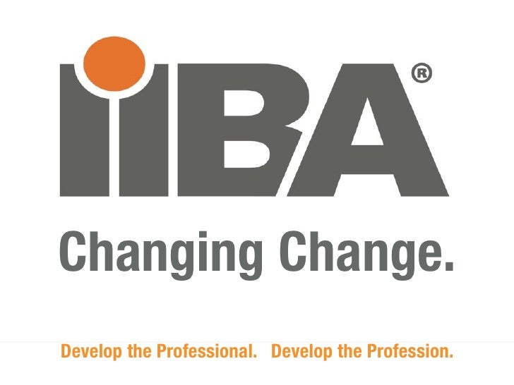 Changing Change.Develop the Professional. Develop the Profession.                      IIBA.org                           ...
