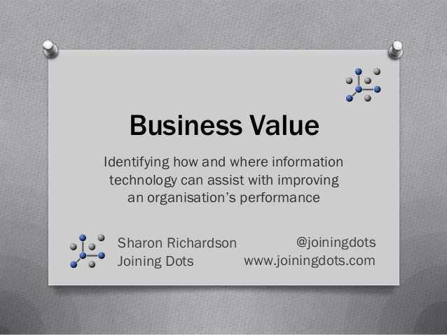 Business ValueIdentifying how and where information technology can assist with improving    an organisation's performance ...