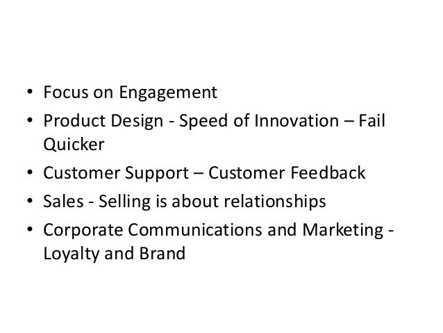 • Focus on Engagement • Product Design - Speed of Innovation – Fail Quicker • Customer Support – Customer Feedback • Sales...
