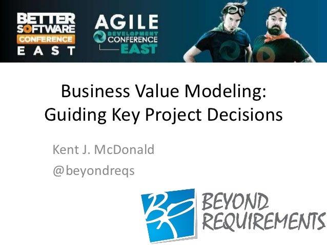 Business Value Modeling:Guiding Key Project Decisions Kent J. McDonald @beyondreqs