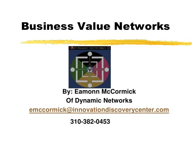 Business Value Networks<br />By: EamonnMcCormick<br />Of Dynamic Networks<br />emccormick@innovationdiscoverycenter.com<br...
