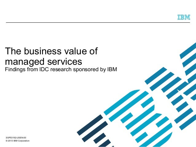 The business value of managed services  Findings from IDC research sponsored by IBM  SSP03192-USEN-00 © 2013 IBM Corporati...