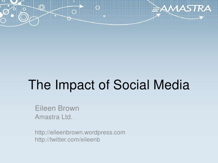 The Impact of Social Media<br />Eileen Brown<br />Amastra Ltd.<br />http://eileenbrown.wordpress.com<br />http://twitter.c...