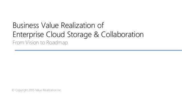 Business Value Realization of Enterprise Cloud Storage & Collaboration From Vision to Roadmap © Copyright 2015 Value Reali...
