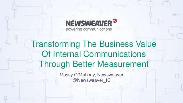 Transforming The Business Value Of Internal Communications Through Better Measurement Mossy O'Mahony, Newsweaver @Newsweav...