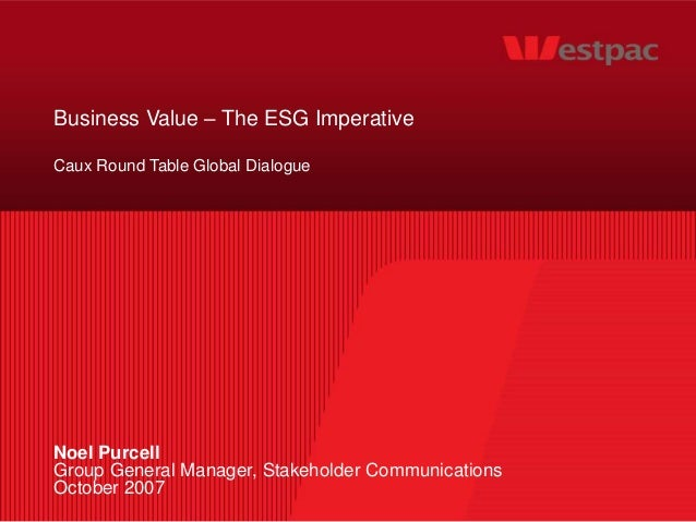 Business Value – The ESG Imperative Caux Round Table Global Dialogue Noel Purcell Group General Manager, Stakeholder Commu...