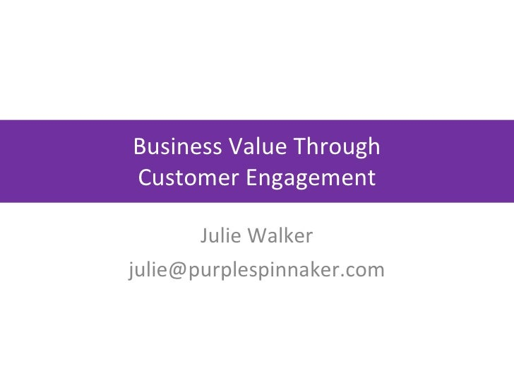 Business Value Through Customer Engagement Julie Walker [email_address]