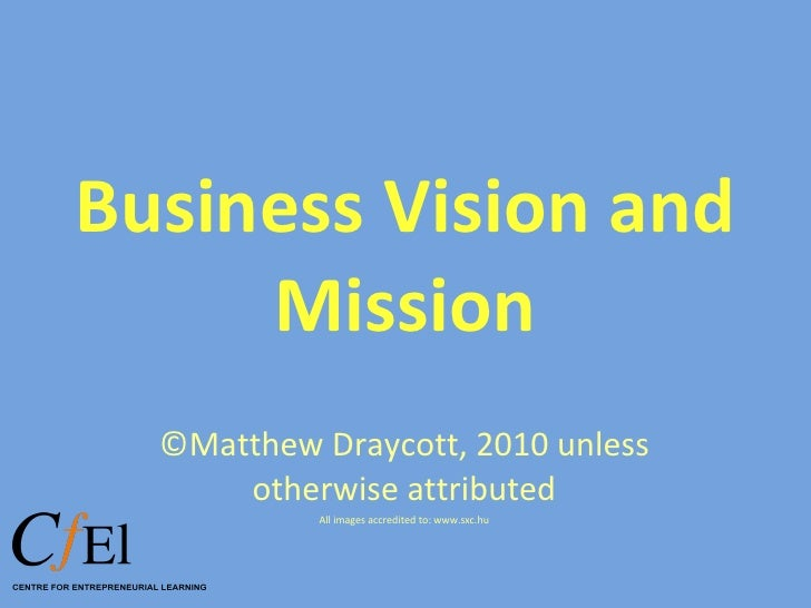 Business Vision and Mission ©Matthew Draycott, 2010 unless otherwise attributed All images accredited to: www.sxc.hu