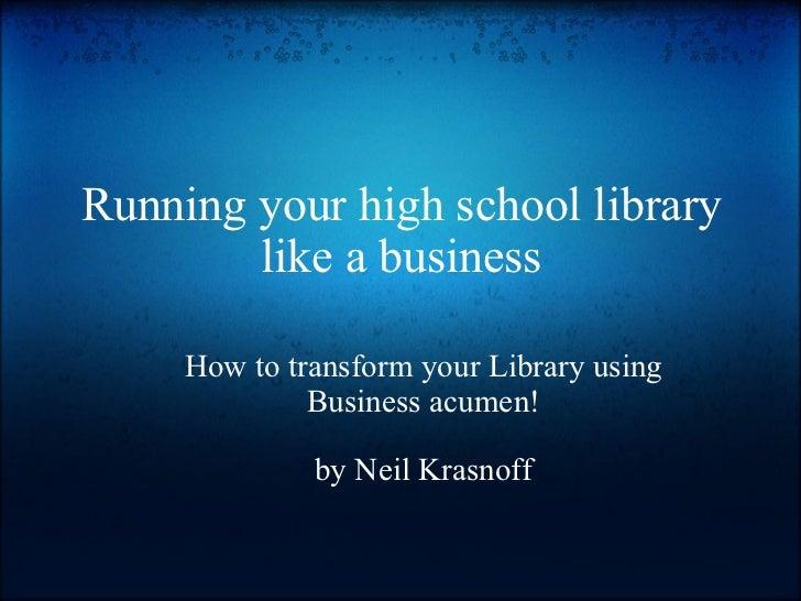 Running your high school library like a business <ul><ul><li>How to transform your Library using Business acumen! </li></u...