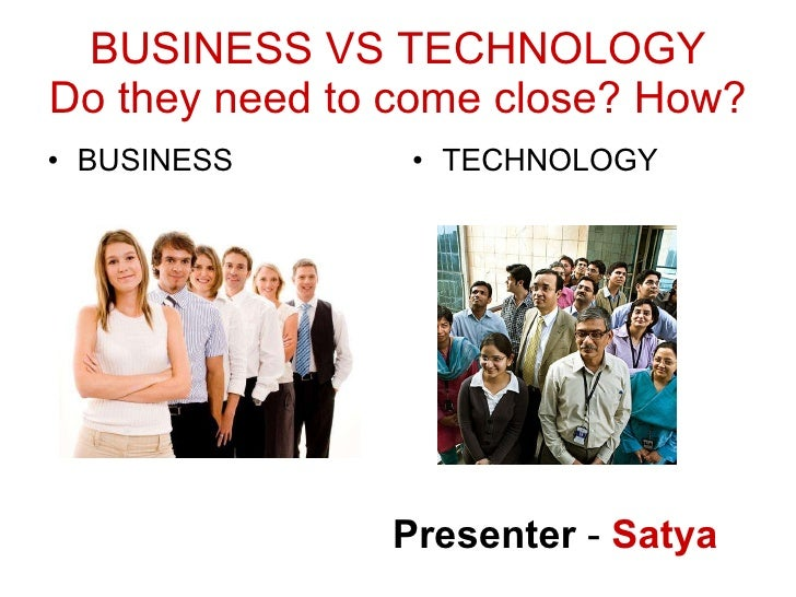 BUSINESS VS TECHNOLOGY Do they need to come close? How? <ul><li>BUSINESS </li></ul><ul><li>TECHNOLOGY </li></ul>Presenter ...