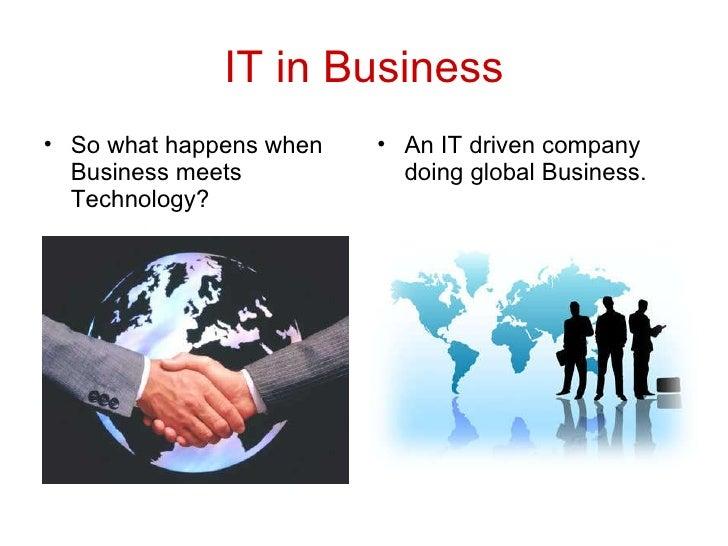 IT in Business <ul><li>So what happens when  Business meets Technology? </li></ul><ul><li>An IT driven company  doing glob...
