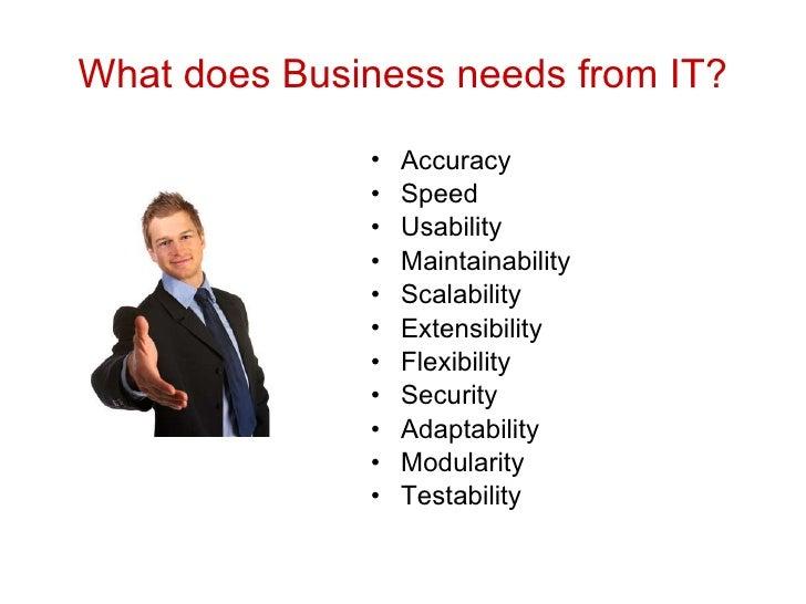 What does Business needs from IT? <ul><li>Accuracy </li></ul><ul><li>Speed </li></ul><ul><li>Usability </li></ul><ul><li>M...