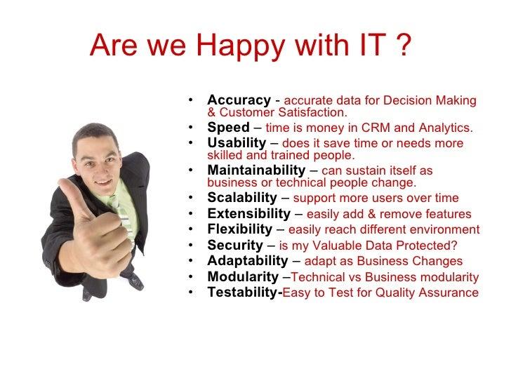 Are we Happy with IT ? <ul><li>Accuracy  -  accurate data for Decision Making & Customer Satisfaction. </li></ul><ul><li>S...