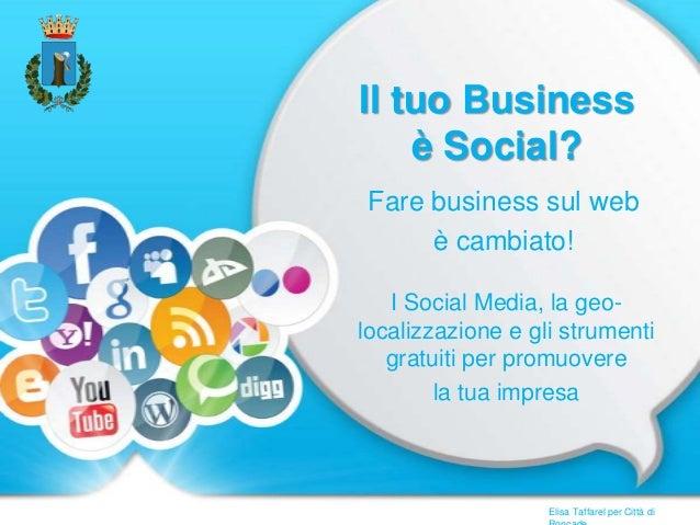 Il tuo Business è Social? Fare business sul web è cambiato! I Social Media, la geo- localizzazione e gli strumenti gratuit...