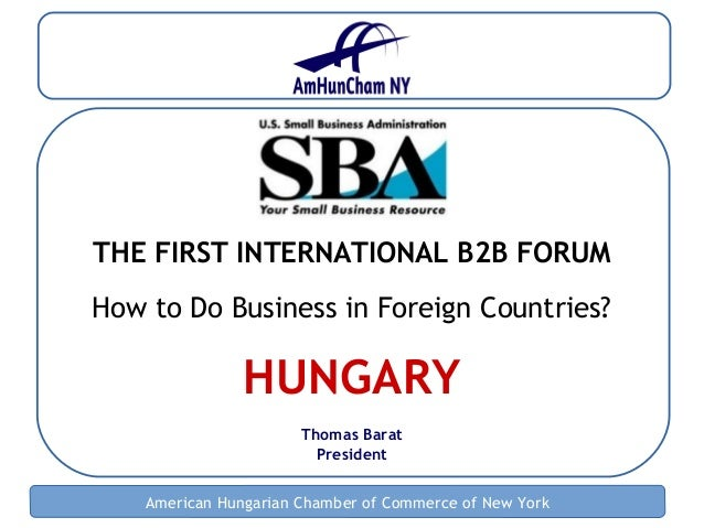 American Hungarian Chamber of Commerce of New York THE FIRST INTERNATIONAL B2B FORUM How to Do Business in Foreign Countri...