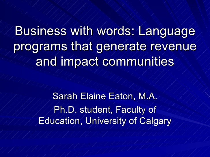 Business with words: Language programs that generate revenue and impact communities Sarah Elaine Eaton, M.A. Ph.D. student...