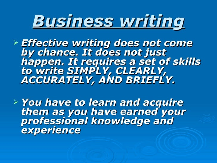 Business writing Effectivewriting does not come by chance. It does not just happen. It requires a set of skills to write ...