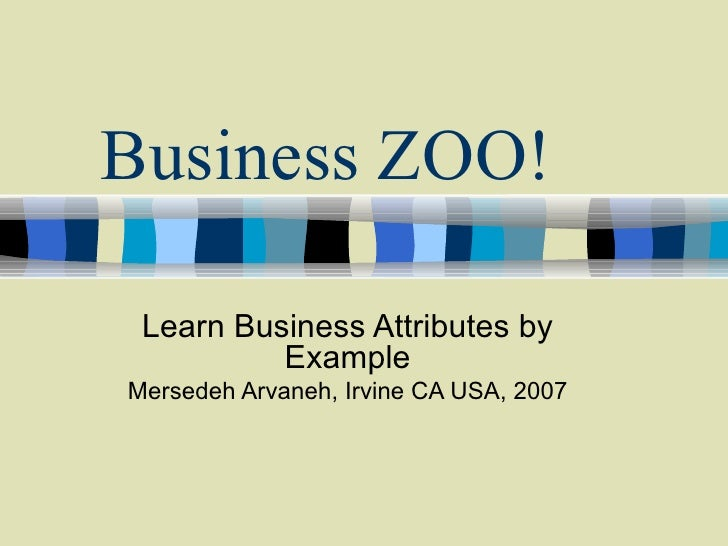 Business ZOO! Learn Business Attributes by Example Mersedeh Arvaneh, Irvine CA USA, 2007