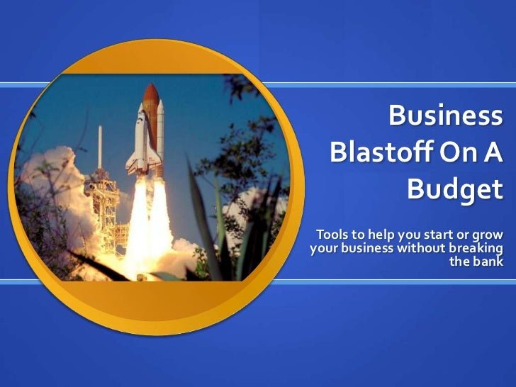Business Blastoff On A Budget <br />Tools to help you start or grow your business without breaking the bank<br />
