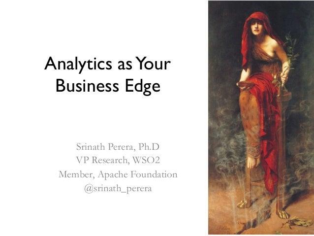 Analytics asYour Business Edge Srinath Perera, Ph.D VP Research, WSO2 Member, Apache Foundation @srinath_perera