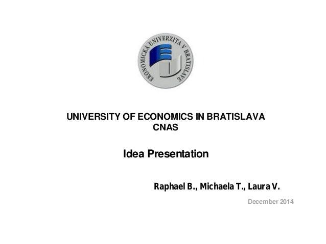 UNIVERSITY OF ECONOMICS IN BRATISLAVA  CNAS  Idea Presentation  Raphael B., Michaela T., Laura V.  December 2014