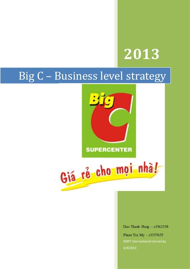 2013 Dao Thanh Hang – s3362358 Pham Tra My – s3357655 RMIT International University 3/4/2013 Big C – Business level strate...