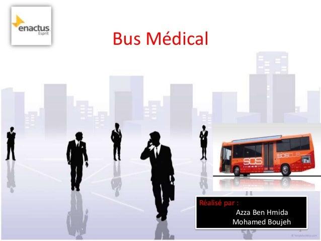 Bus Médical         Réalisé par :                     Azza Ben Hmida                   Mohamed Boujeh                     ...
