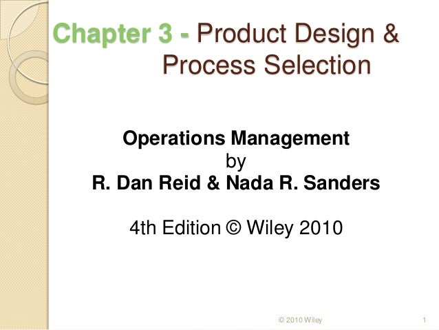 Chapter 3 - Product Design & Process Selection Operations Management by R. Dan Reid & Nada R. Sanders 4th Edition © Wiley ...