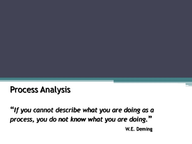 """Process Analysis """"If you cannot describe what you are doing as a process, you do not know what you are doing."""" W.E. Deming"""