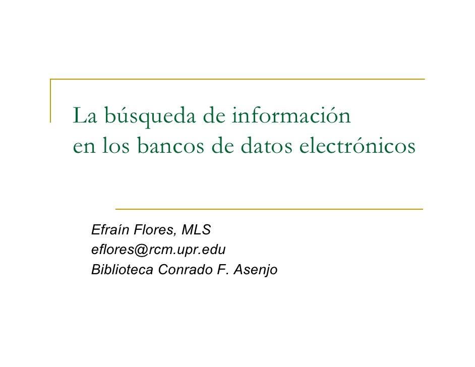 La búsqueda de información en los bancos de datos electrónicos    Efraín Flores, MLS  eflores@rcm.upr.edu  Biblioteca Conr...
