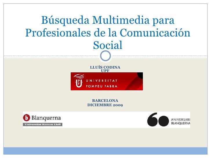 LLUÍS CODINA UPF BARCELONA DICIEMBRE 2009 Búsqueda Multimedia para Profesionales de la Comunicación Social