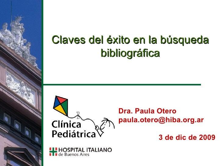 Claves del éxito en la búsqueda bibliográfica Dra. Paula Otero [email_address] 7 de jun de 2009