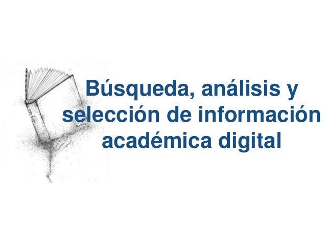 Búsqueda, análisis y  selección de información  académica digital