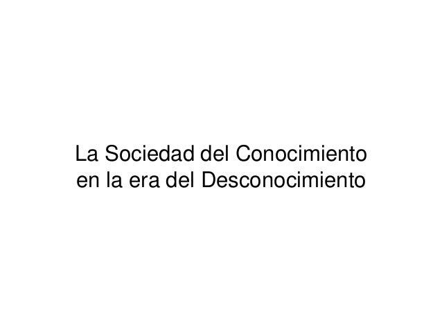 La Sociedad del Conocimiento  en la era del Desconocimiento
