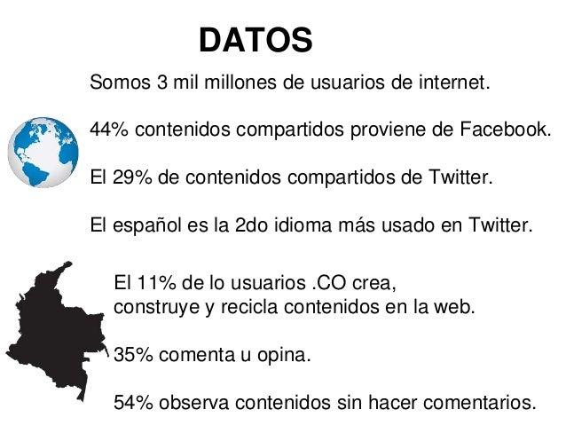 DATOS  Somos 3 mil millones de usuarios de internet.  44% contenidos compartidos proviene de Facebook.  El 29% de contenid...