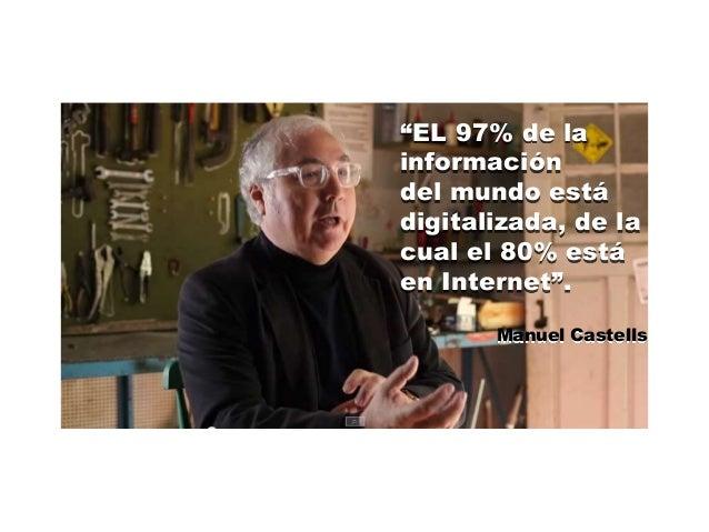 """""""EL 97% de la  información  del mundo está  digitalizada, de la  cual el 80% está  en Internet"""".  Manuel Castells"""